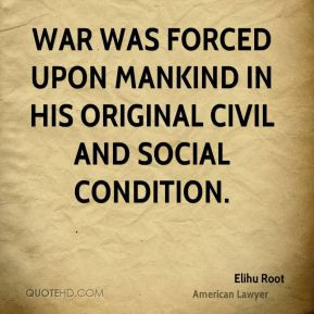 Elihu Root - War was forced upon mankind in his original civil and ...