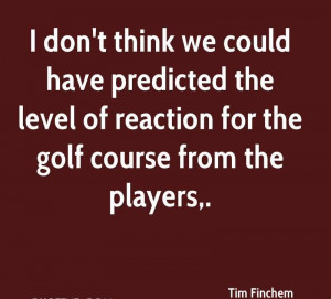 ... Level Of Reaction For The Golf Course From The Players. - Tim Finchem