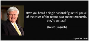 ... of the recent past are not economic, they're cultural? - Newt Gingrich