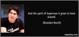 And the spirit of Superman is great to have around. - Brandon Routh