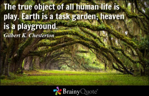 ... human life is play. Earth is a task garden; heaven is a playground