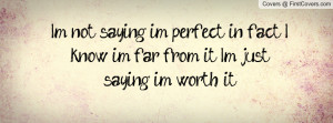not saying im perfect; in fact I know i'm far from it; I'm just ...