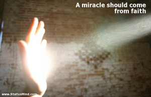 miracle should come from faith - Clever Quotes - StatusMind.com