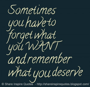 ... you have to forget what you WANT and remember what you deserve