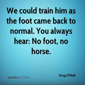 ... as the foot came back to normal. You always hear: No foot, no horse