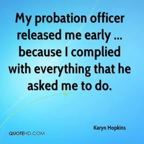 My probation officer released me early ... because I complied with ...