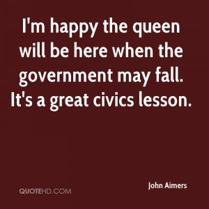 happy the queen will be here when the government may fall. It's a ...