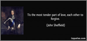 Tis the most tender part of love, each other to forgive. - John ...