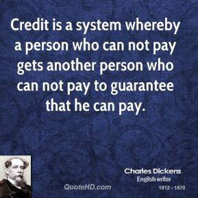 Credit is a system whereby a person who can not pay gets another ...