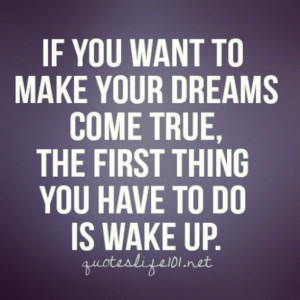 ... make your dreams come true, the first thing you have to do is wake up