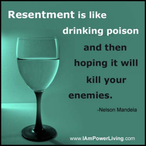 Resentment Poison resentment is like drinking