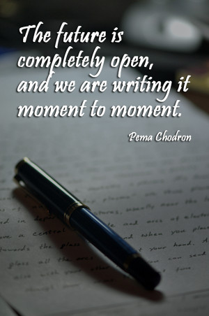 The future is completely open, and we are writing it moment to moment ...