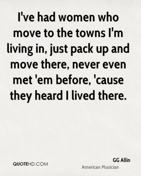 GG Allin - I've had women who move to the towns I'm living in, just ...