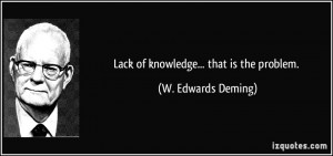 Lack of knowledge... that is the problem. - W. Edwards Deming