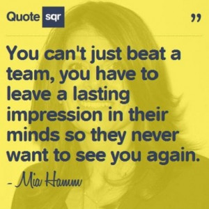 You Can 39 t Just Beat a Team Mia Hamm Quotes