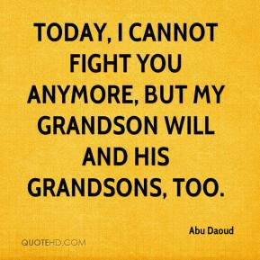 ... cannot fight you anymore, but my grandson will and his grandsons, too