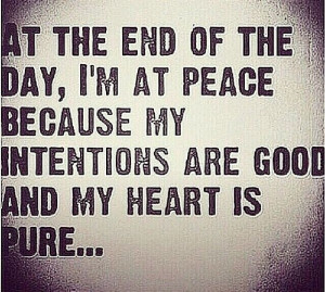 At the end of the day, I'm at peace because my intentions are good ...