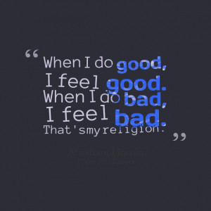 Quotes Picture: when i do good, i feel good when i do bad, i feel bad ...