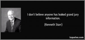 ... believe anyone has leaked grand jury information. - Kenneth Starr