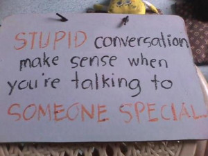 Love Quotes Pics • Stupid conversation make sense when you're ...
