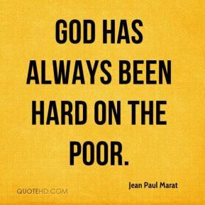 Jean Paul Marat - God has always been hard on the poor.