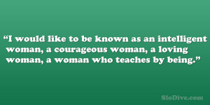 would like to be known as an intelligent woman, a courageous woman ...