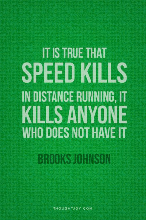 It's true that speed kills. In distance running, it kills anyone who ...