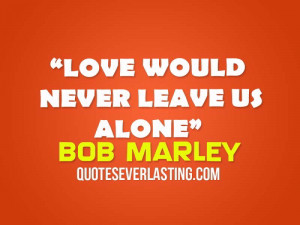 Love would never leave us alone. – Bob Marley