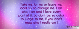 Take me for me or leave me, dont try to change me. I am who I am and I ...