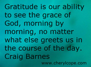 Gratitude is our ability to see the grace of God, morning by morning ...