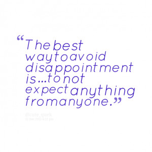 Quotes Picture: the best way to avoid disappointment is to not expect ...