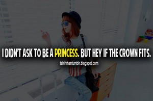 didn't ask to be a princess, But hey if the crown fits.