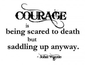 "17. ""Courage is being scared to death but saddling up anyway ..."