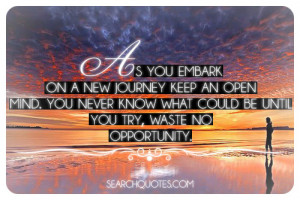 As you embark on a new journey keep an open mind. You never know what ...