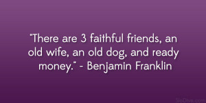 "... , an old wife, an old dog, and ready money."" – Benjamin Franklin"