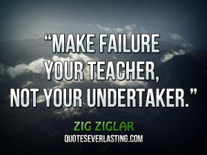 "Make failure your teacher, not your undertaker."" _ Zig Ziglar"