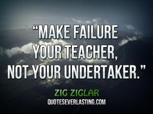"Make failure your teacher, not your undertaker."" _ Zig Ziglar"