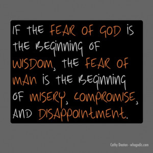 Fear of man must die in our life. For if the fear of God is the ...