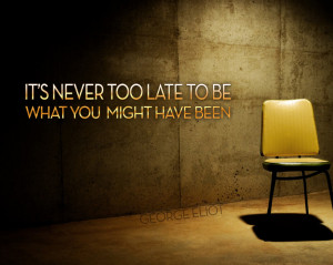 It is never too late to be what you might have been. –George Eliot