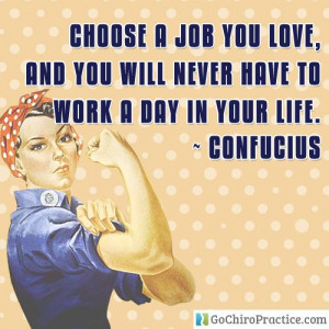 ... love, and you will never have to work a day in your life. ~ Confucius