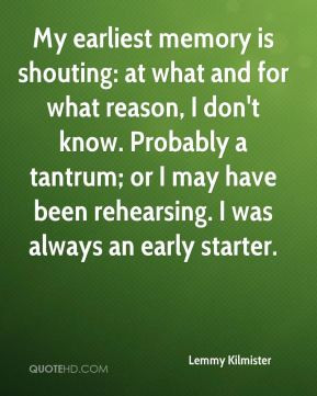 My earliest memory is shouting: at what and for what reason, I don't ...