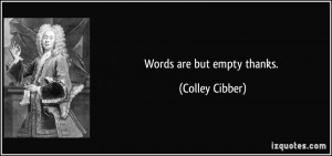 Words are but empty thanks. - Colley Cibber