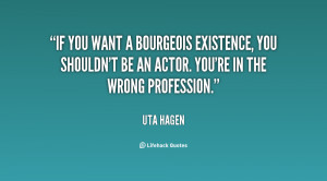 If you want a bourgeois existence, you shouldn't be an actor. You're ...