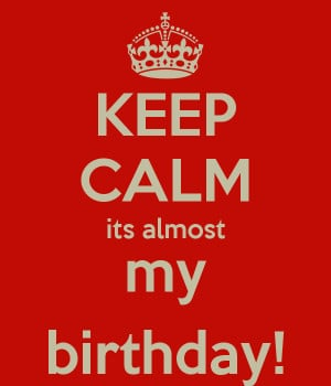 KEEP CALM its almost my birthday!
