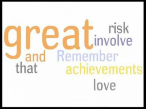 ... Risk Involve and Remember that Achievements love ~ Inspirational Quote
