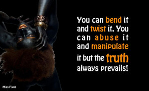 bend it and twist it. You can abuse it and manipulate it but the truth ...