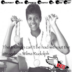 ... Day: The triumph can't be had without the struggle. - Wilma Rudolph