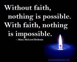 Without faith, nothing is possible. With faith, nothing is impossible.