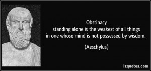 Obstinacystanding alone is the weakest of all thingsin one whose mind ...