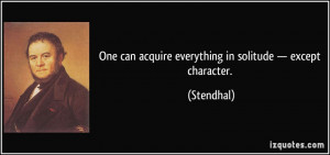 One can acquire everything in solitude — except character ...